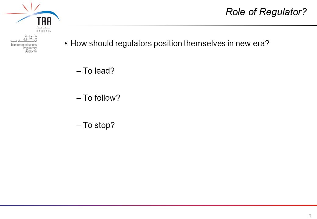 6 Commercial in Confidence Role of Regulator? How should regulators position themselves in new era? –To lead? –To follow? –To stop?