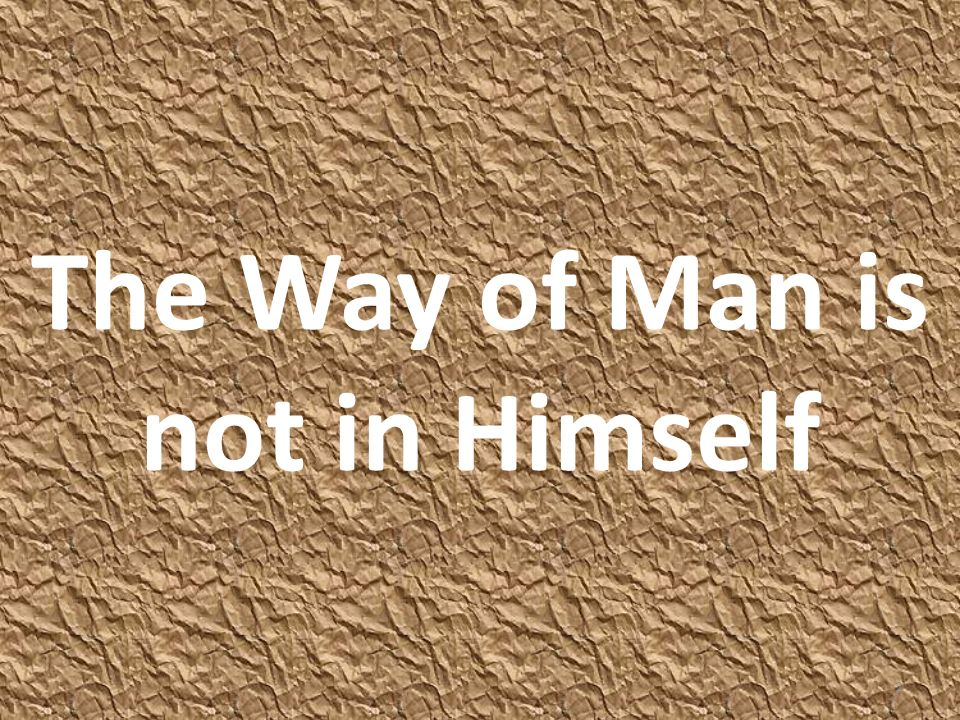 The way of man is not in himself (Jer 10:23-24 NKJV) O LORD, I know the way of man is not in himself; It is not in man who walks to direct his own steps.