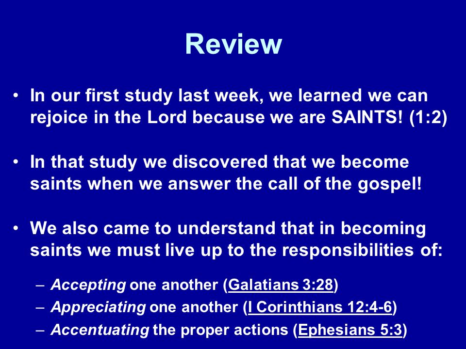 Review In our first study last week, we learned we can rejoice in the Lord because we are SAINTS! (1:2) In that study we discovered that we become sai