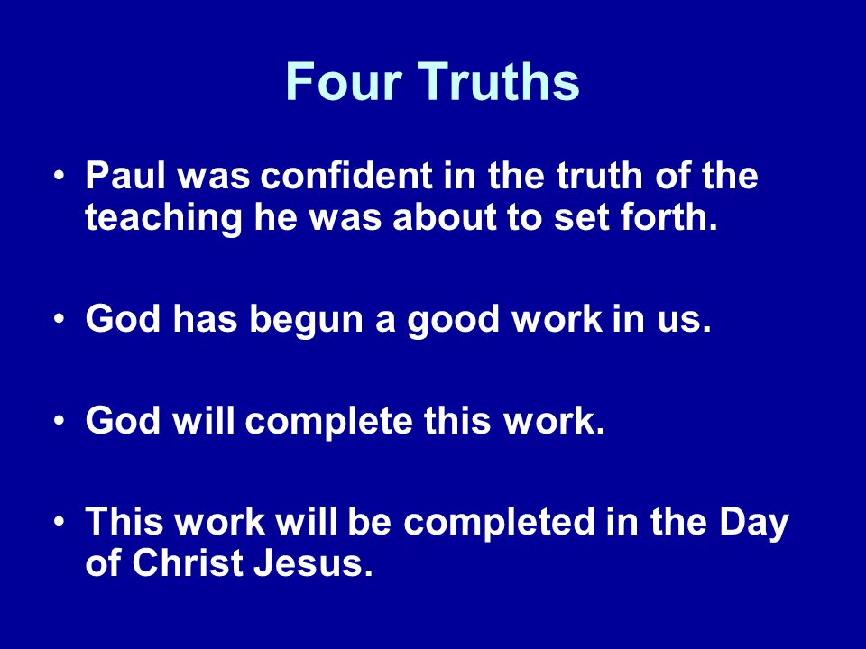 Four Truths Paul was confident in the truth of the teaching he was about to set forth. God has begun a good work in us. God will complete this work. T