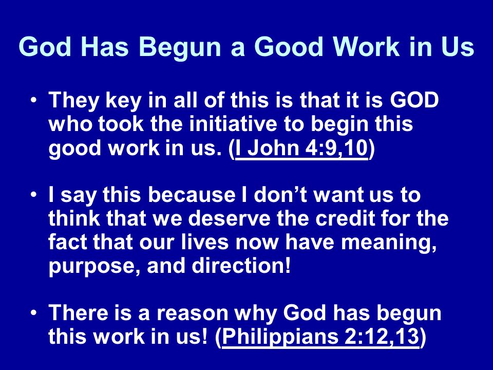 God Has Begun a Good Work in Us They key in all of this is that it is GOD who took the initiative to begin this good work in us. (I John 4:9,10) I say