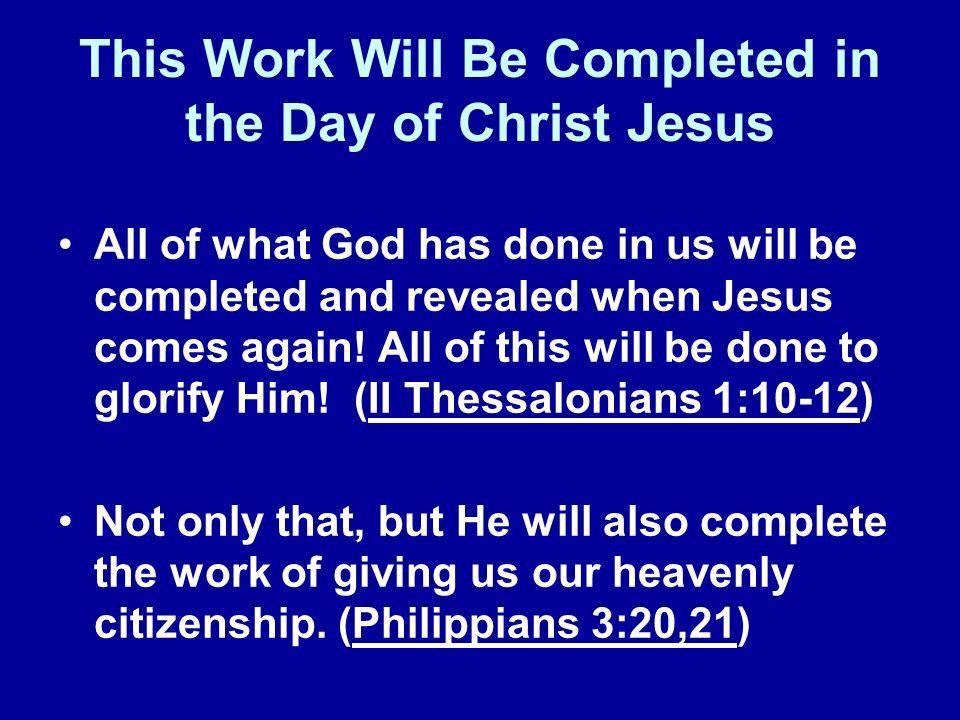 This Work Will Be Completed in the Day of Christ Jesus All of what God has done in us will be completed and revealed when Jesus comes again.