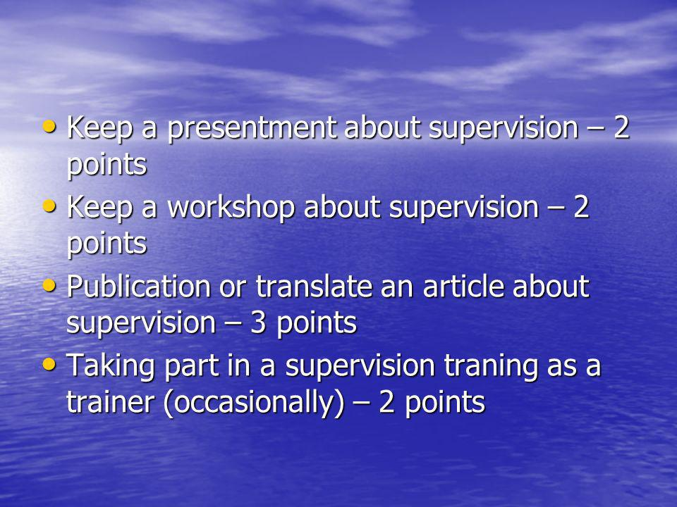 Keep a presentment about supervision – 2 points Keep a presentment about supervision – 2 points Keep a workshop about supervision – 2 points Keep a workshop about supervision – 2 points Publication or translate an article about supervision – 3 points Publication or translate an article about supervision – 3 points Taking part in a supervision traning as a trainer (occasionally) – 2 points Taking part in a supervision traning as a trainer (occasionally) – 2 points