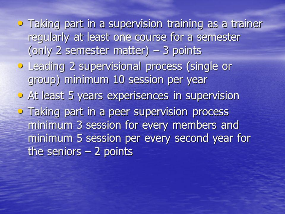 Taking part in a supervision training as a trainer regularly at least one course for a semester (only 2 semester matter) – 3 points Taking part in a supervision training as a trainer regularly at least one course for a semester (only 2 semester matter) – 3 points Leading 2 supervisional process (single or group) minimum 10 session per year Leading 2 supervisional process (single or group) minimum 10 session per year At least 5 years experisences in supervision At least 5 years experisences in supervision Taking part in a peer supervision process minimum 3 session for every members and minimum 5 session per every second year for the seniors – 2 points Taking part in a peer supervision process minimum 3 session for every members and minimum 5 session per every second year for the seniors – 2 points