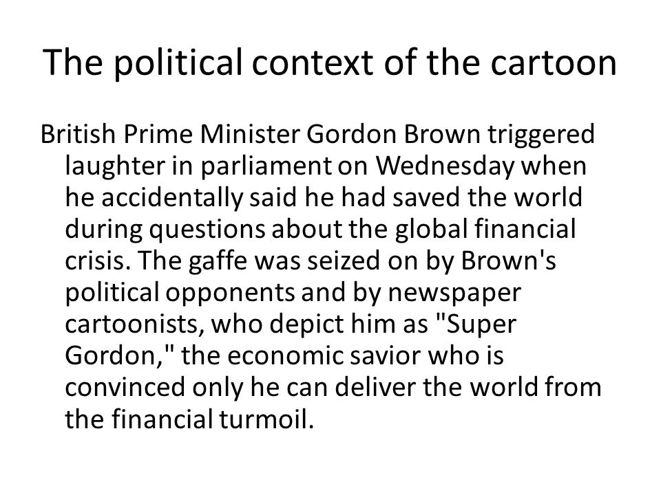 The political context of the cartoon British Prime Minister Gordon Brown triggered laughter in parliament on Wednesday when he accidentally said he had saved the world during questions about the global financial crisis.