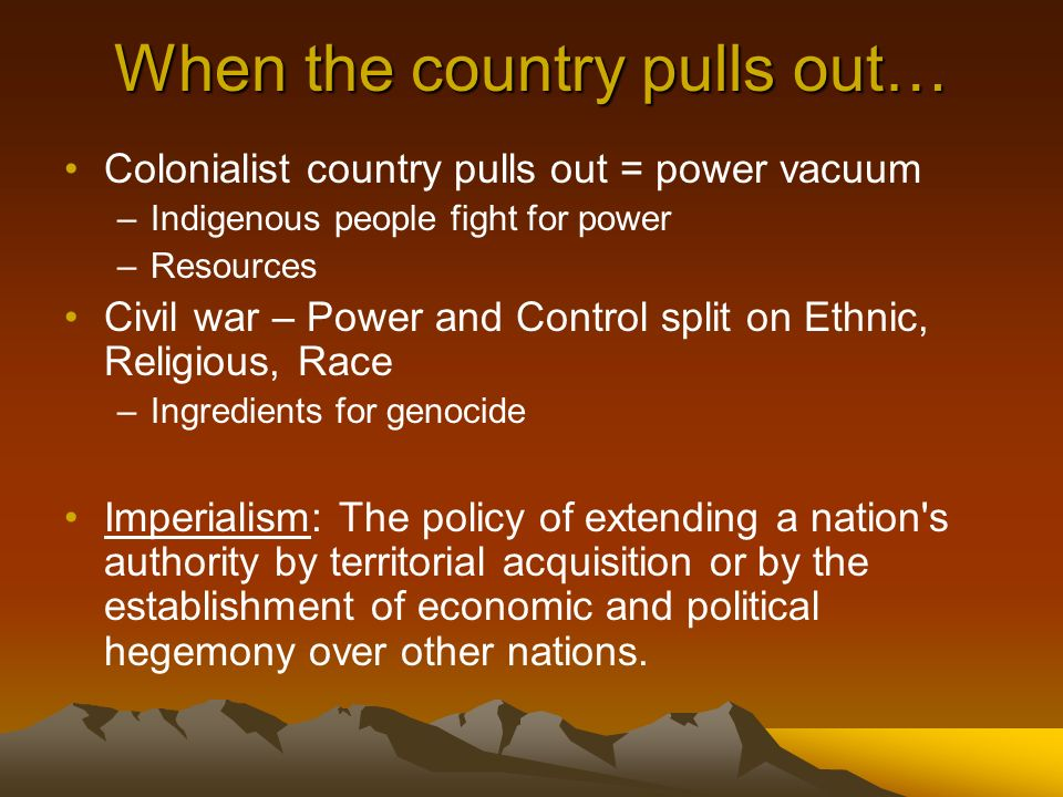 When the country pulls out… Colonialist country pulls out = power vacuum –Indigenous people fight for power –Resources Civil war – Power and Control split on Ethnic, Religious, Race –Ingredients for genocide Imperialism: The policy of extending a nation s authority by territorial acquisition or by the establishment of economic and political hegemony over other nations.