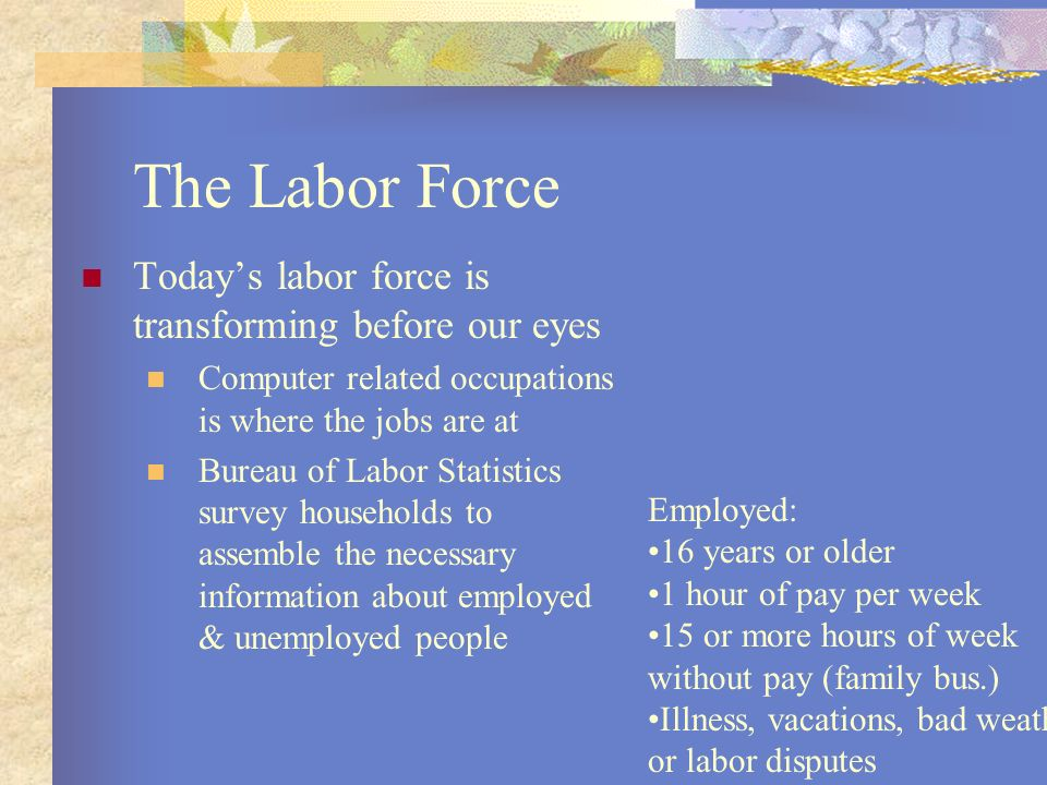 The Labor Force Todays labor force is transforming before our eyes Computer related occupations is where the jobs are at Bureau of Labor Statistics su