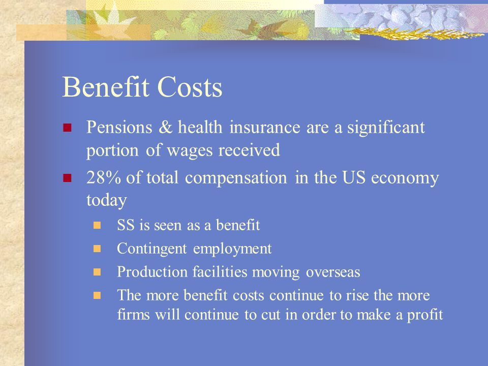 Benefit Costs Pensions & health insurance are a significant portion of wages received 28% of total compensation in the US economy today SS is seen as