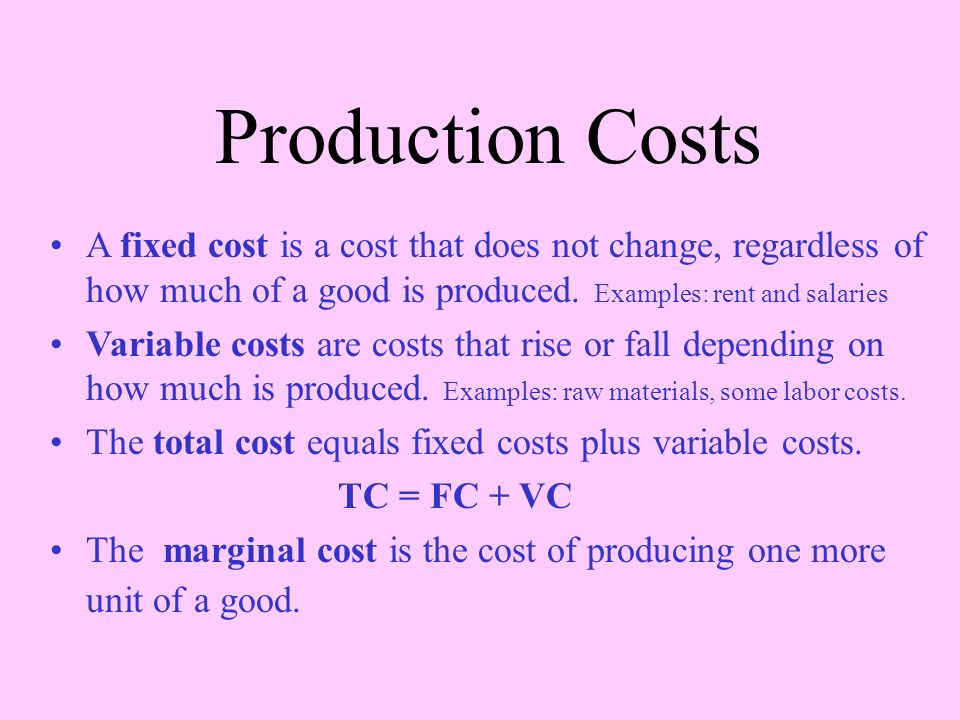 Production Costs A fixed cost is a cost that does not change, regardless of how much of a good is produced. Examples: rent and salaries Variable costs