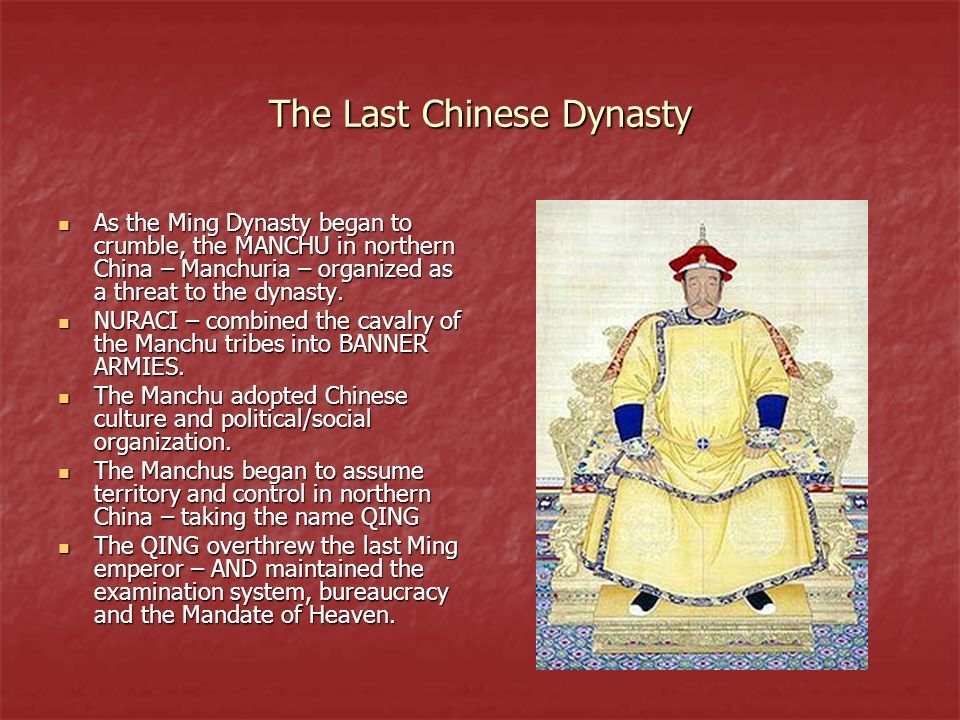 The Last Chinese Dynasty As the Ming Dynasty began to crumble, the MANCHU in northern China – Manchuria – organized as a threat to the dynasty. As the