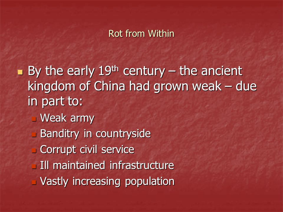 Rot from Within By the early 19 th century – the ancient kingdom of China had grown weak – due in part to: By the early 19 th century – the ancient ki