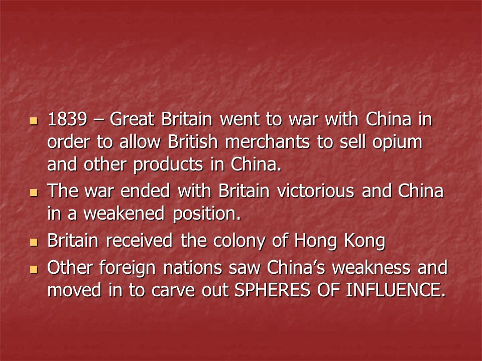 1839 – Great Britain went to war with China in order to allow British merchants to sell opium and other products in China. 1839 – Great Britain went t