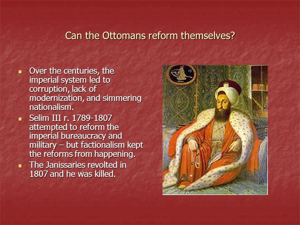 Can the Ottomans reform themselves? Over the centuries, the imperial system led to corruption, lack of modernization, and simmering nationalism. Over