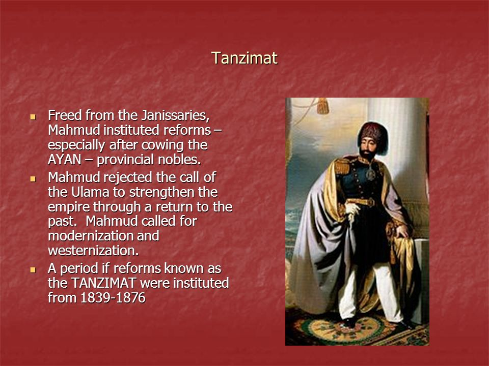 Tanzimat Freed from the Janissaries, Mahmud instituted reforms – especially after cowing the AYAN – provincial nobles. Freed from the Janissaries, Mah