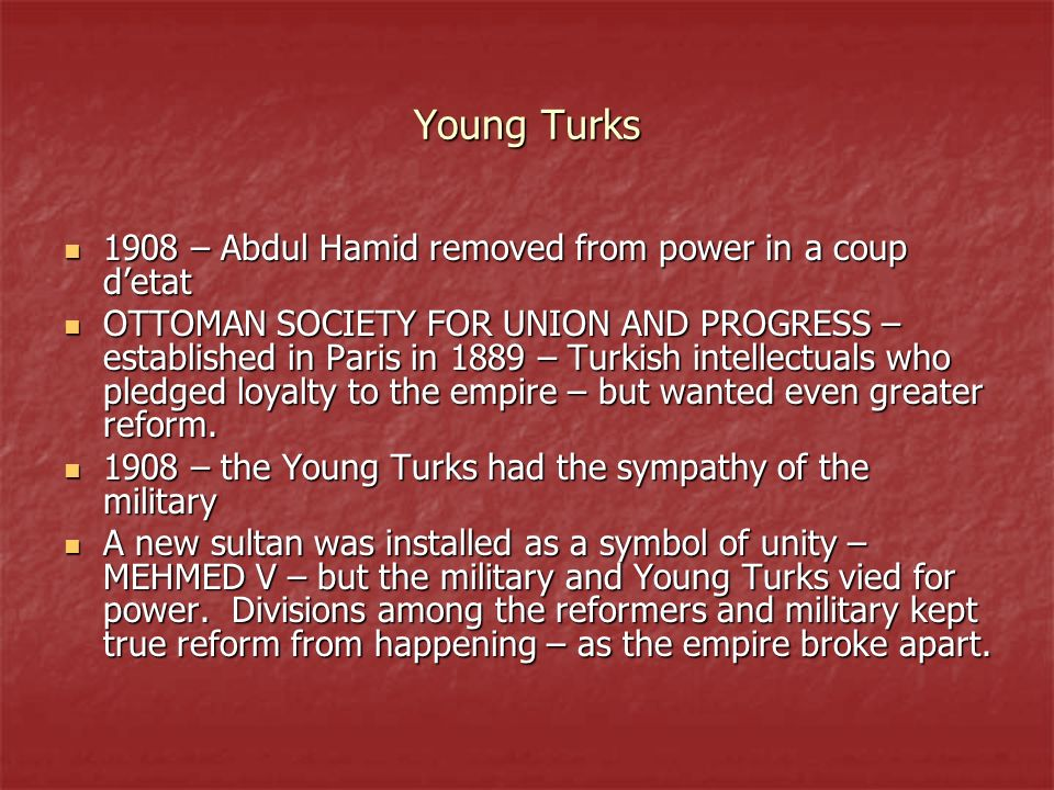 Young Turks 1908 – Abdul Hamid removed from power in a coup detat 1908 – Abdul Hamid removed from power in a coup detat OTTOMAN SOCIETY FOR UNION AND