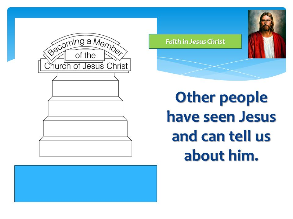 Even though we may not have seen Jesus, How can we believe or have faith that he lives and loves us? Faith in Jesus Christ