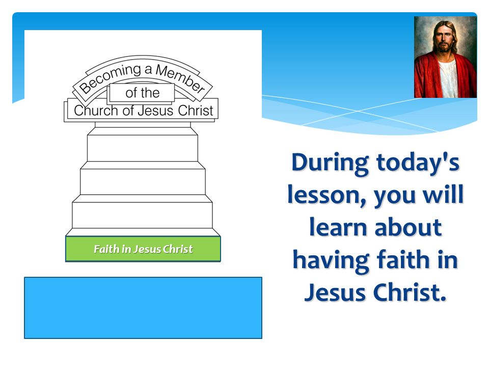 Having Faith in Jesus Christ is the First step in becoming a member of the Church of Jesus Christ. Having Faith in Jesus Christ is the First step in b