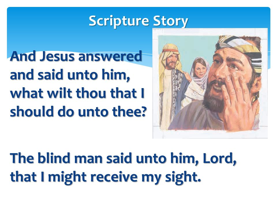 And Jesus stood still, and commanded him to be called. And they call the blind man, saying unto him, be of good comfort, rise: he calleth thee. Script