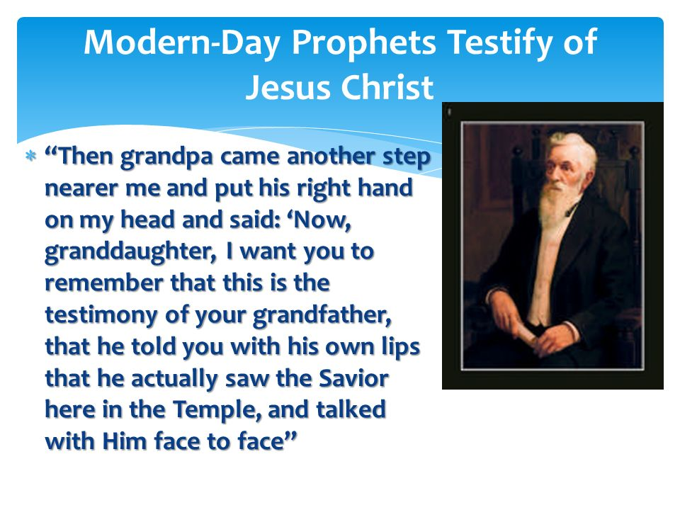 Grandpa told me what a glorious personage the Savior is and described His hands, feet, countenance and beautiful white robes, all of which were of suc