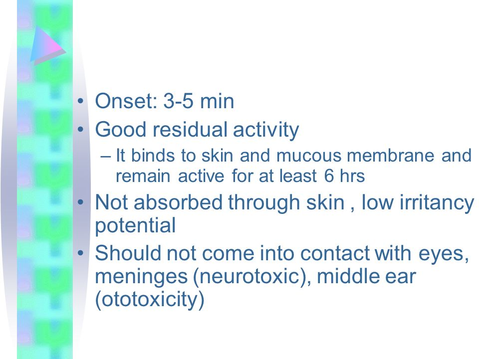 Onset: 3-5 min Good residual activity –It binds to skin and mucous membrane and remain active for at least 6 hrs Not absorbed through skin, low irrita