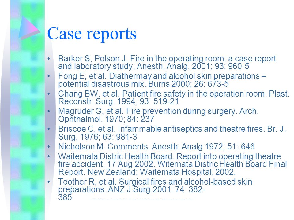 Case reports Barker S, Polson J. Fire in the operating room: a case report and laboratory study. Anesth. Analg. 2001; 93: 960-5 Fong E, et al. Diather