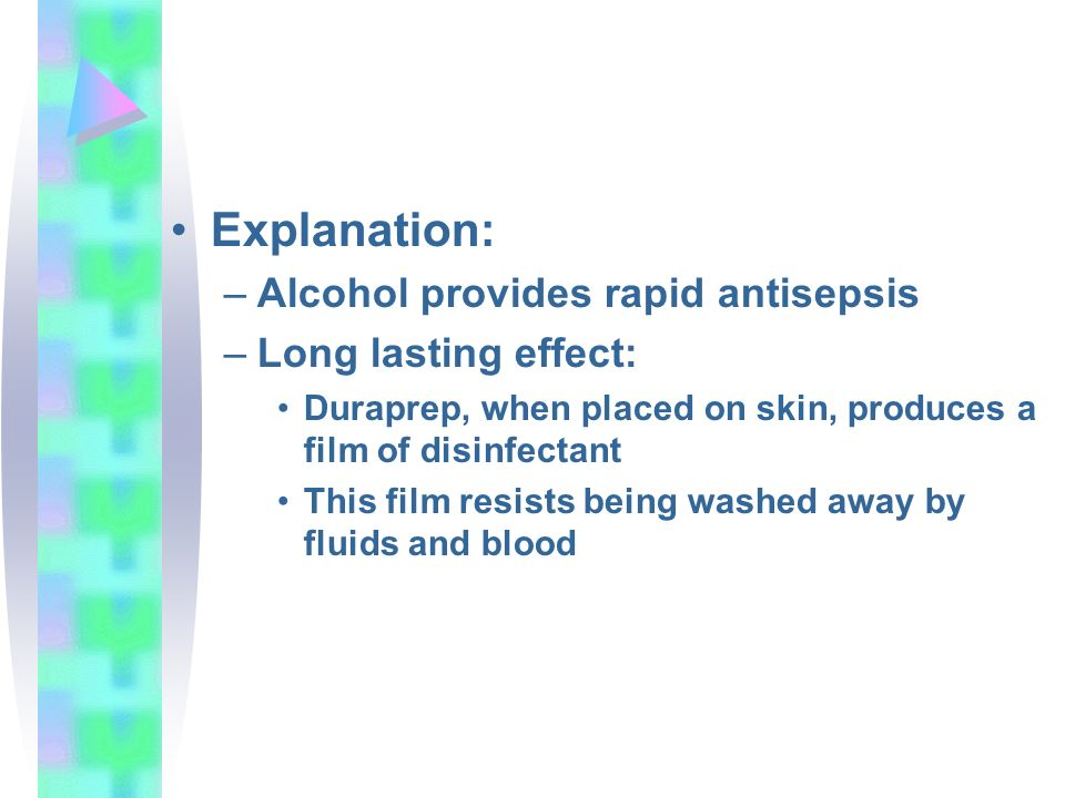 Explanation: –Alcohol provides rapid antisepsis –Long lasting effect: Duraprep, when placed on skin, produces a film of disinfectant This film resists