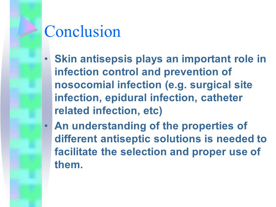 Conclusion Skin antisepsis plays an important role in infection control and prevention of nosocomial infection (e.g. surgical site infection, epidural