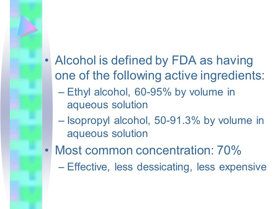 Alcohol is defined by FDA as having one of the following active ingredients: –Ethyl alcohol, 60-95% by volume in aqueous solution –Isopropyl alcohol,