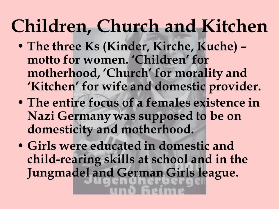 Children, Church and Kitchen The three Ks (Kinder, Kirche, Kuche) – motto for women. Children for motherhood, Church for morality and Kitchen for wife