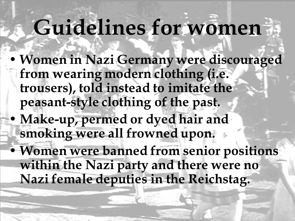 Guidelines for women Women in Nazi Germany were discouraged from wearing modern clothing (i.e. trousers), told instead to imitate the peasant-style cl