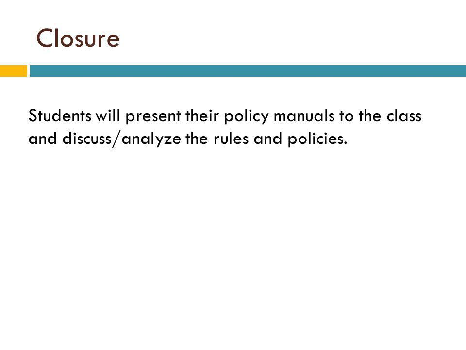 Closure Students will present their policy manuals to the class and discuss/analyze the rules and policies.