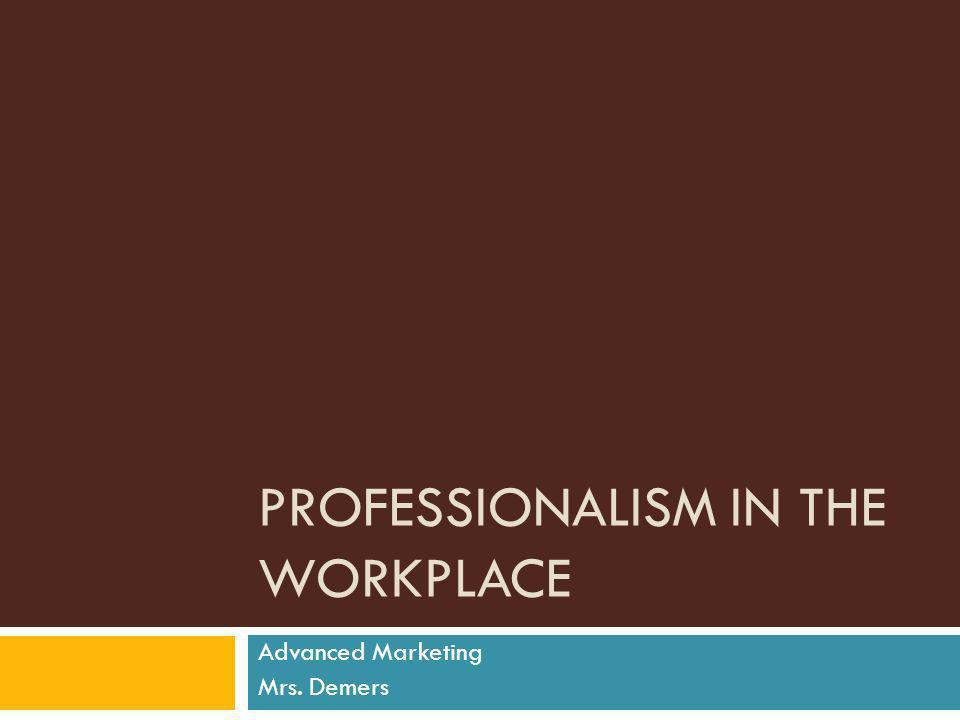 PROFESSIONALISM IN THE WORKPLACE Advanced Marketing Mrs. Demers