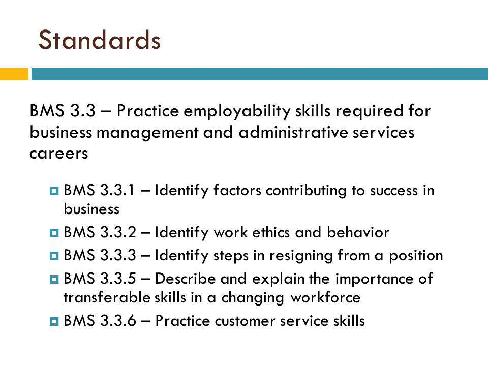 Standards BMS 3.3 – Practice employability skills required for business management and administrative services careers BMS 3.3.1 – Identify factors contributing to success in business BMS 3.3.2 – Identify work ethics and behavior BMS 3.3.3 – Identify steps in resigning from a position BMS 3.3.5 – Describe and explain the importance of transferable skills in a changing workforce BMS 3.3.6 – Practice customer service skills