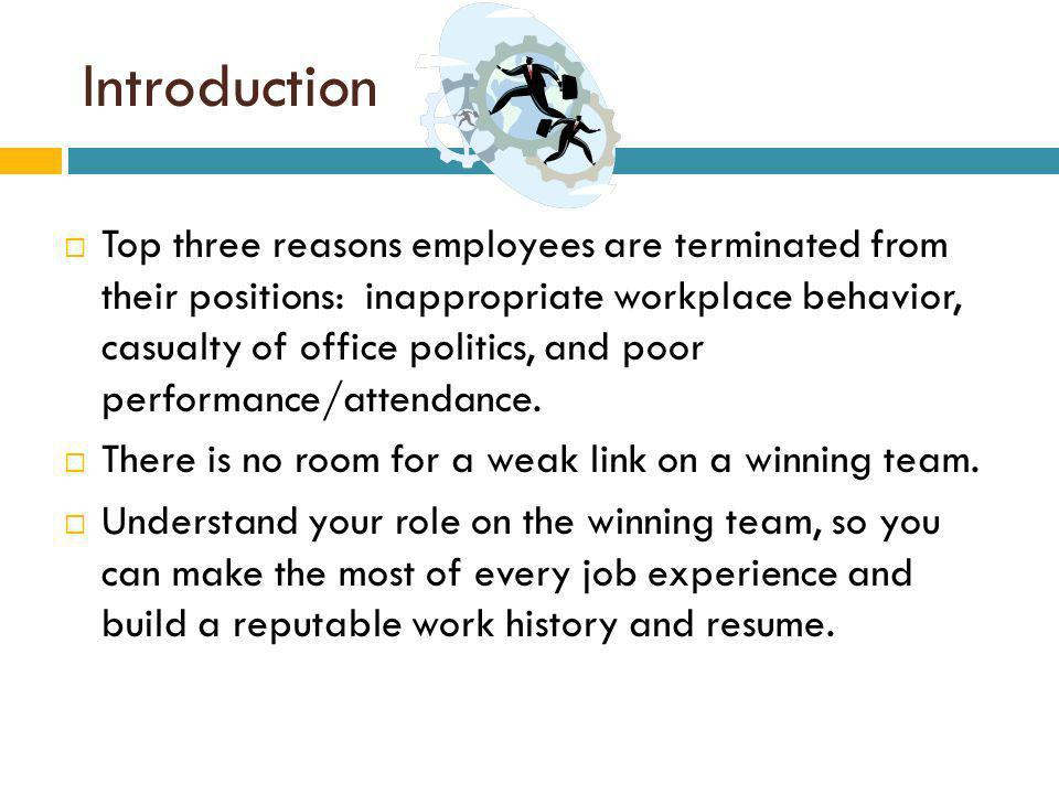 Introduction Top three reasons employees are terminated from their positions: inappropriate workplace behavior, casualty of office politics, and poor performance/attendance.
