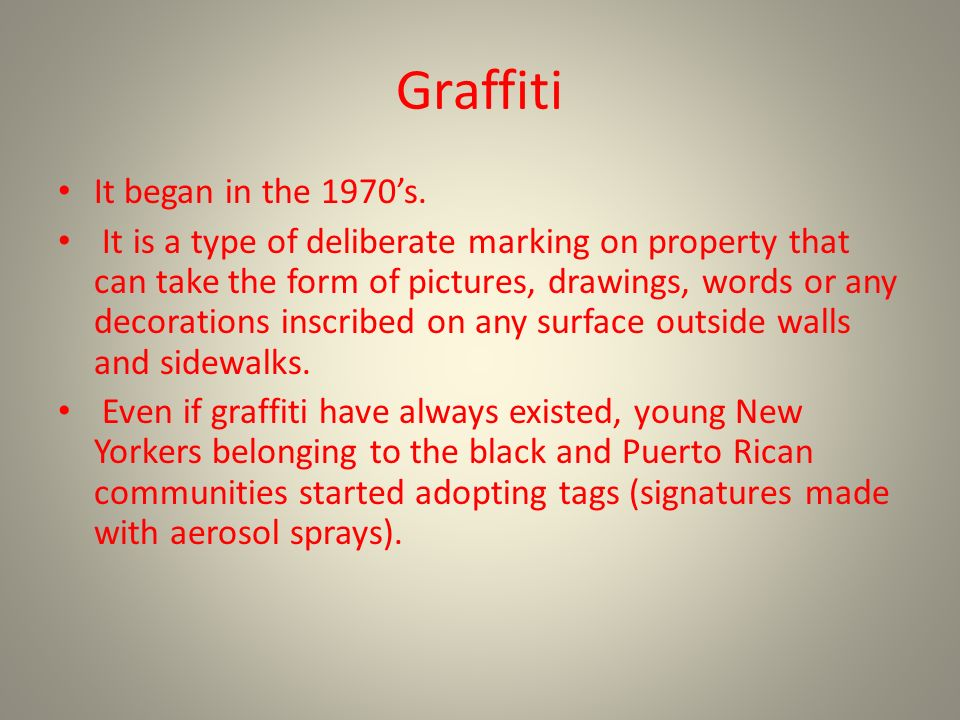 Graffiti It began in the 1970s. It is a type of deliberate marking on property that can take the form of pictures, drawings, words or any decorations