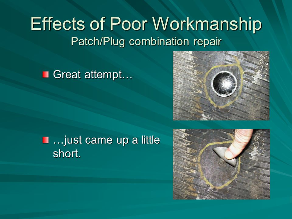 Effects of Poor Workmanship Patch/Plug combination repair Great attempt… …just came up a little short.