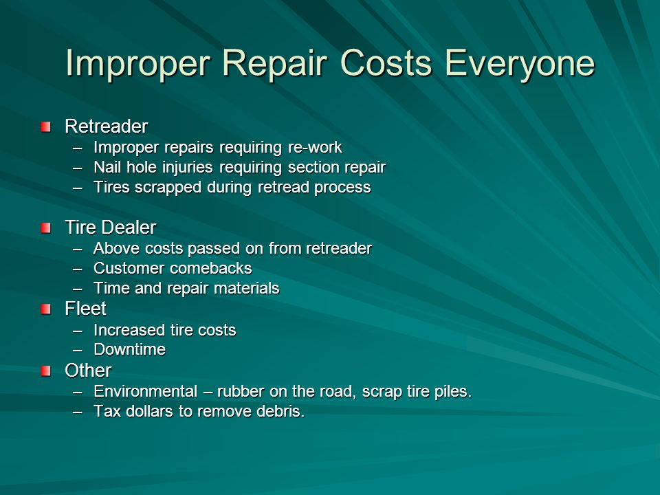 Improper Repair Costs Everyone Retreader –Improper repairs requiring re-work –Nail hole injuries requiring section repair –Tires scrapped during retread process Tire Dealer –Above costs passed on from retreader –Customer comebacks –Time and repair materials Fleet –Increased tire costs –Downtime Other –Environmental – rubber on the road, scrap tire piles.