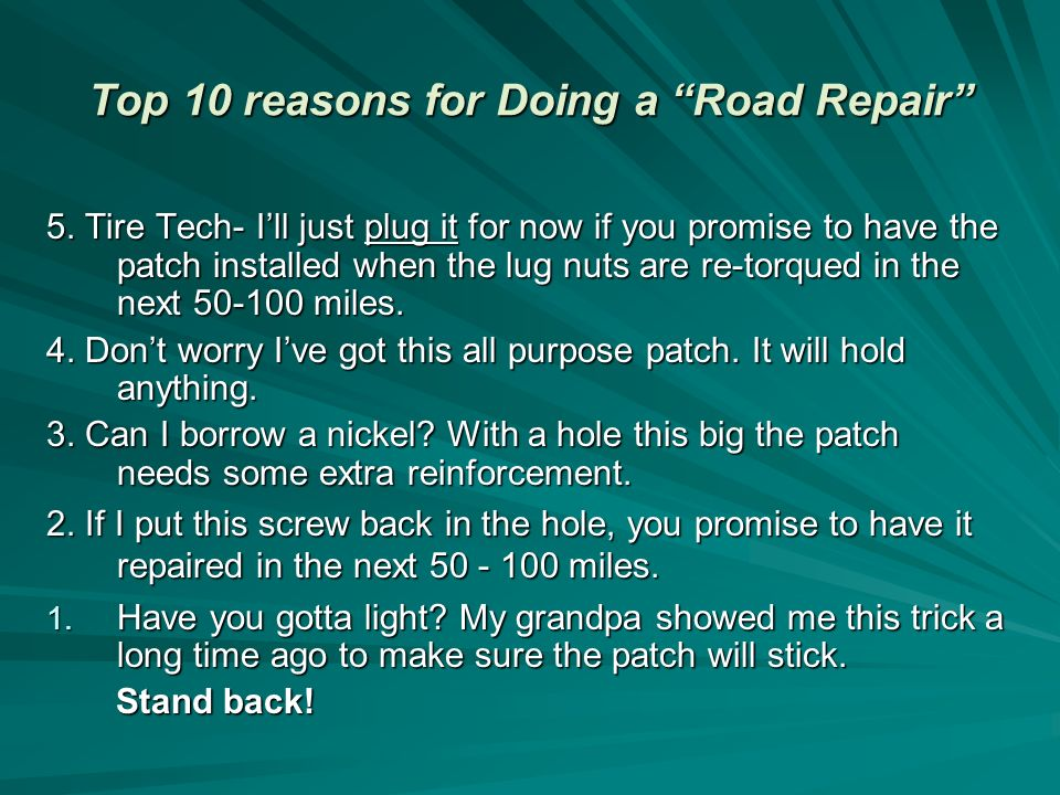 5. Tire Tech- Ill just plug it for now if you promise to have the patch installed when the lug nuts are re-torqued in the next 50-100 miles. 4. Dont w