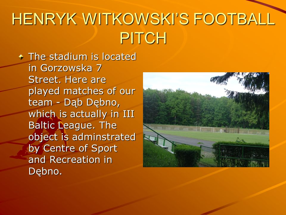 HENRYK WITKOWSKIS FOOTBALL PITCH The stadium is located in Gorzowska 7 Street. Here are played matches of our team - Dąb Dębno, which is actually in I