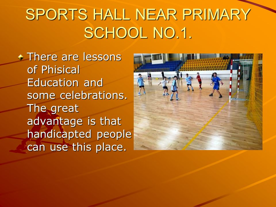 SPORTS HALL NEAR PRIMARY SCHOOL NO.1. There are lessons of Phisical Education and some celebrations. The great advantage is that handicapted people ca