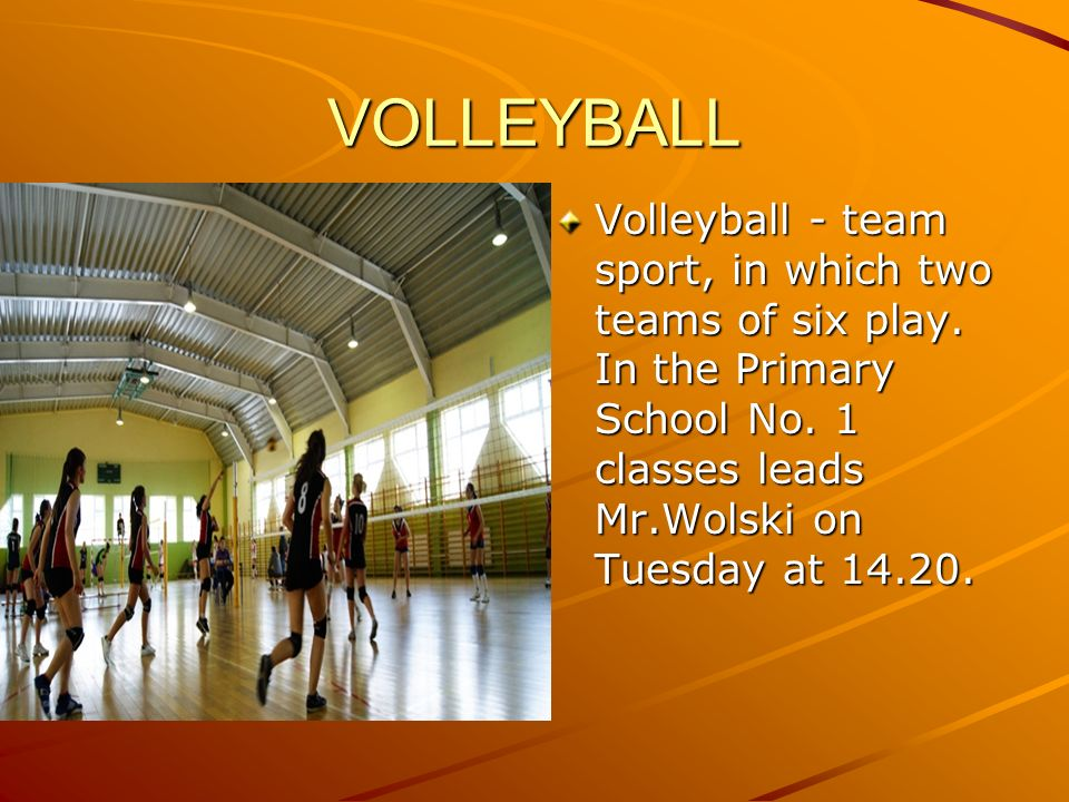 VOLLEYBALL Volleyball - team sport, in which two teams of six play. In the Primary School No. 1 classes leads Mr.Wolski on Tuesday at 14.20.
