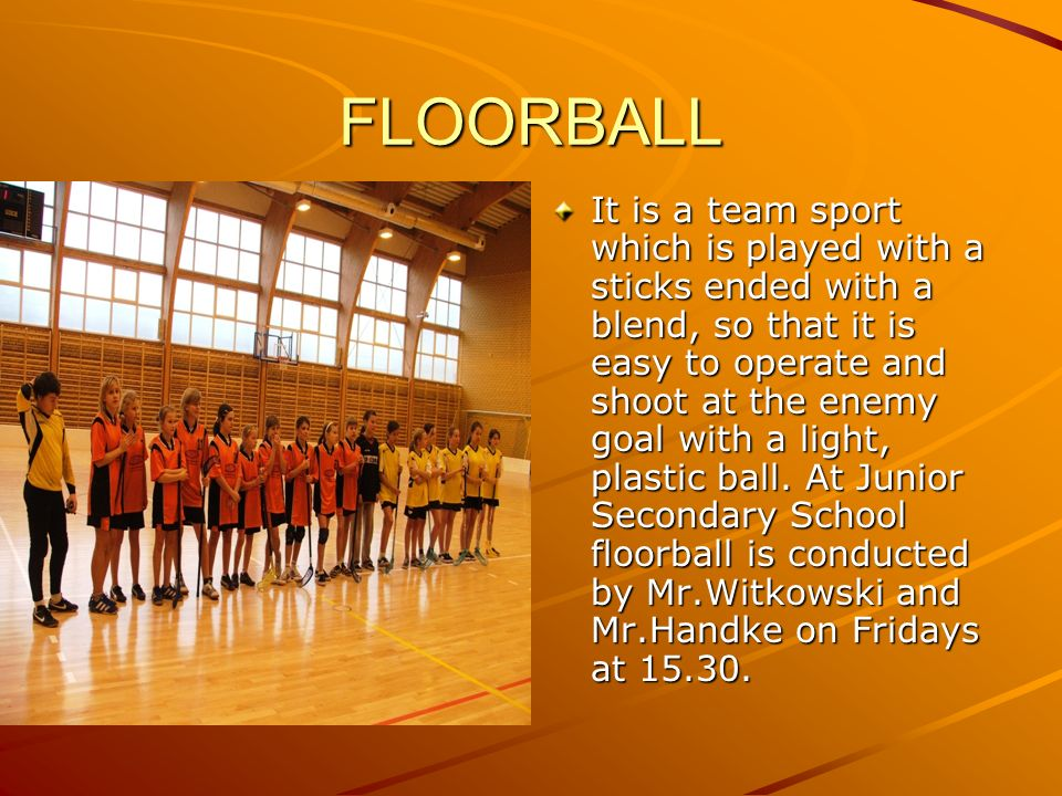 FLOORBALL It is a team sport which is played with a sticks ended with a blend, so that it is easy to operate and shoot at the enemy goal with a light,