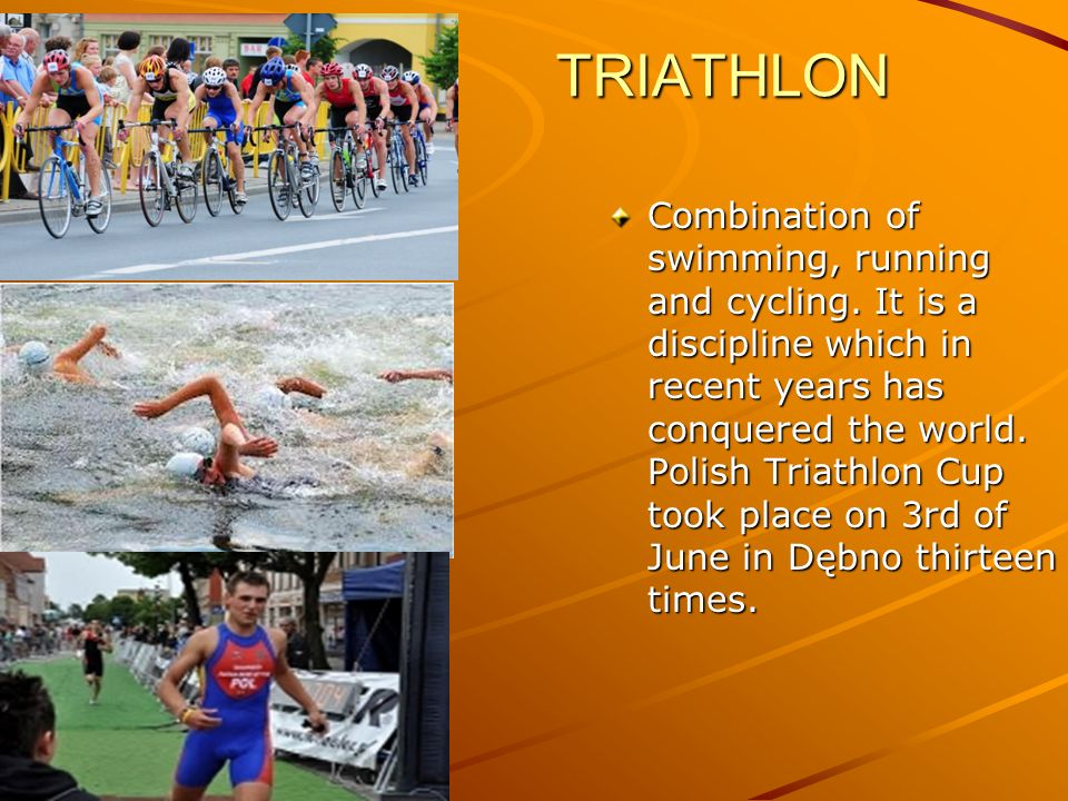 TRIATHLON TRIATHLON Combination of swimming, running and cycling. It is a discipline which in recent years has conquered the world. Polish Triathlon C