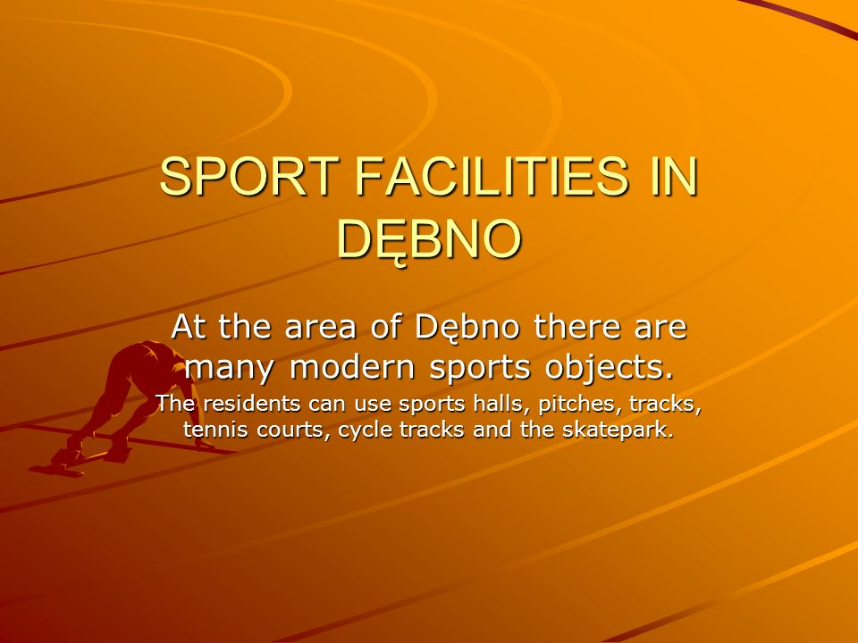 SPORT FACILITIES IN DĘBNO At the area of Dębno there are many modern sports objects. The residents can use sports halls, pitches, tracks, tennis court
