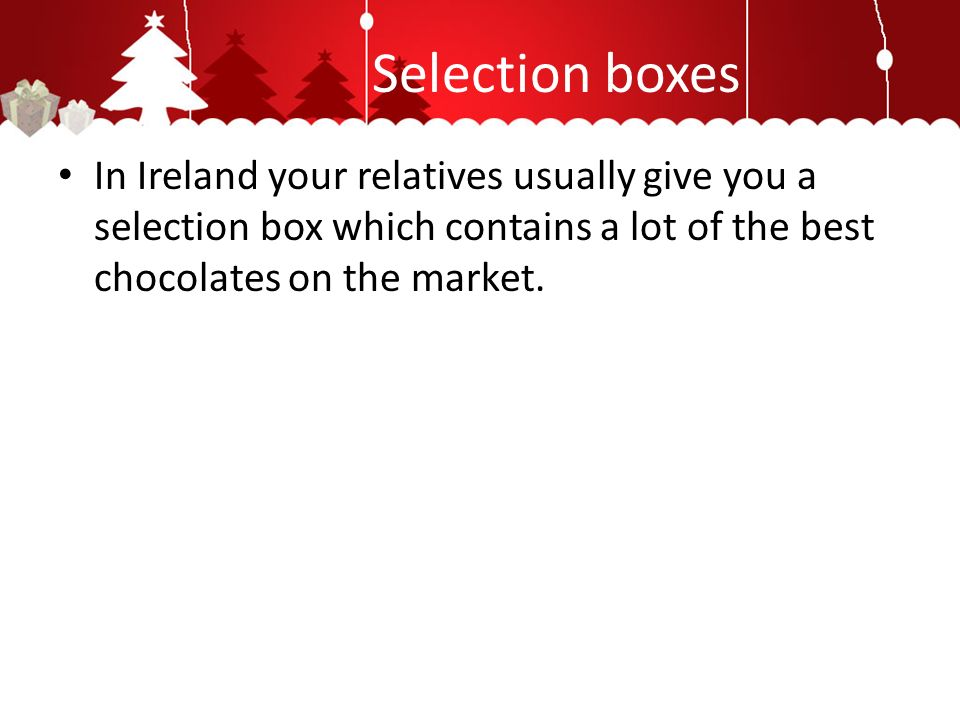 Selection boxes In Ireland your relatives usually give you a selection box which contains a lot of the best chocolates on the market.