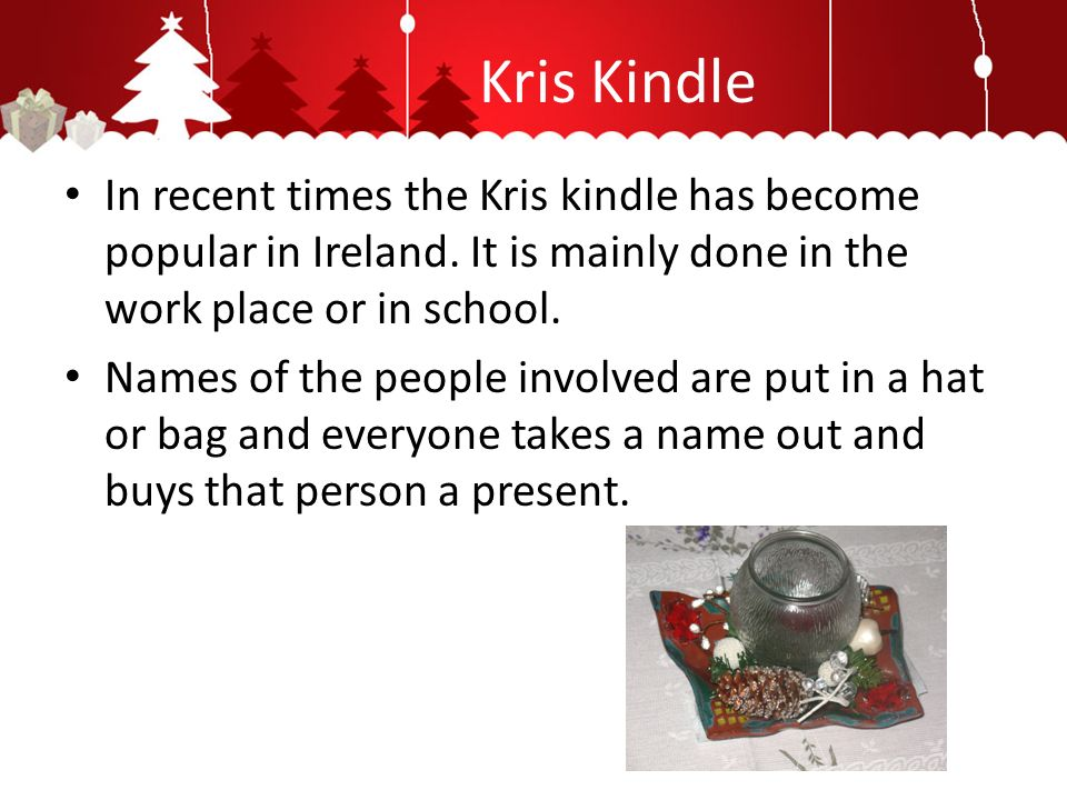 Kris Kindle In recent times the Kris kindle has become popular in Ireland.