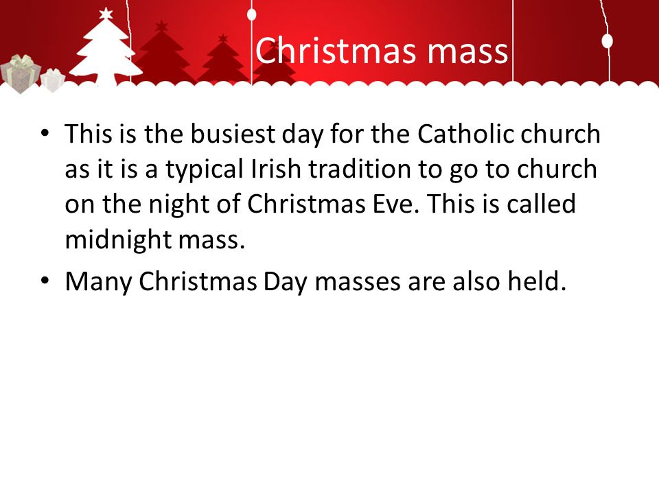 Christmas mass This is the busiest day for the Catholic church as it is a typical Irish tradition to go to church on the night of Christmas Eve.