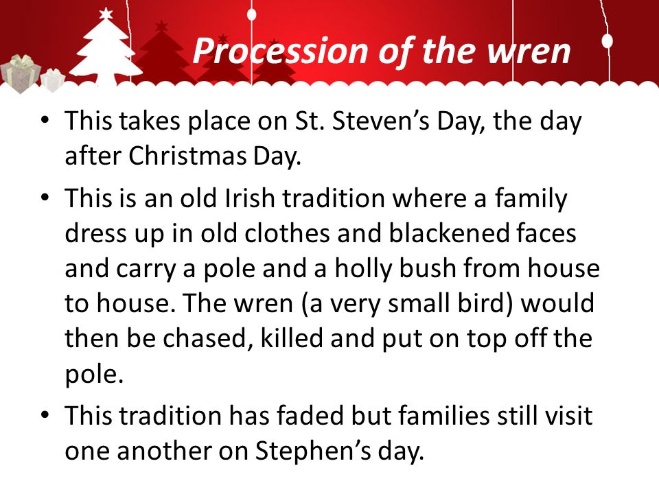 Procession of the wren This takes place on St. Stevens Day, the day after Christmas Day.