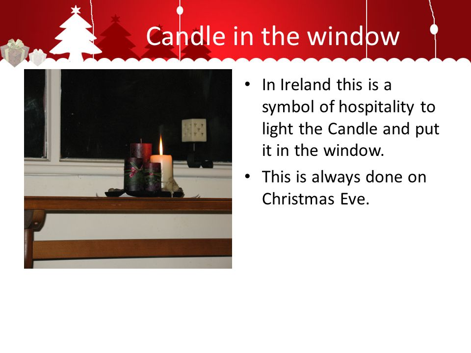 Candle in the window In Ireland this is a symbol of hospitality to light the Candle and put it in the window.