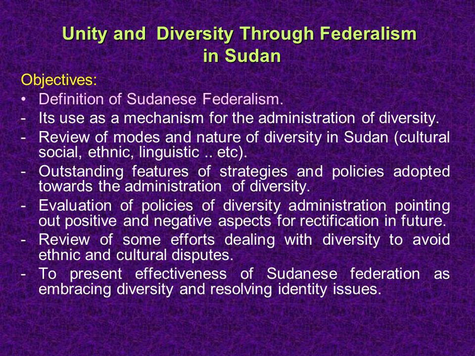Unity and Diversity Through Federalism in Sudan Objectives: Definition of Sudanese Federalism.